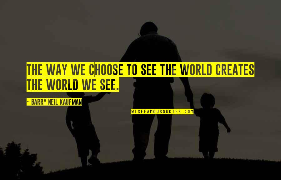Choose Your Own Way Quotes By Barry Neil Kaufman: The way we choose to see the world