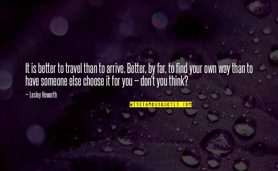 Choose Your Own Way Quotes By Lesley Howarth: It is better to travel than to arrive.