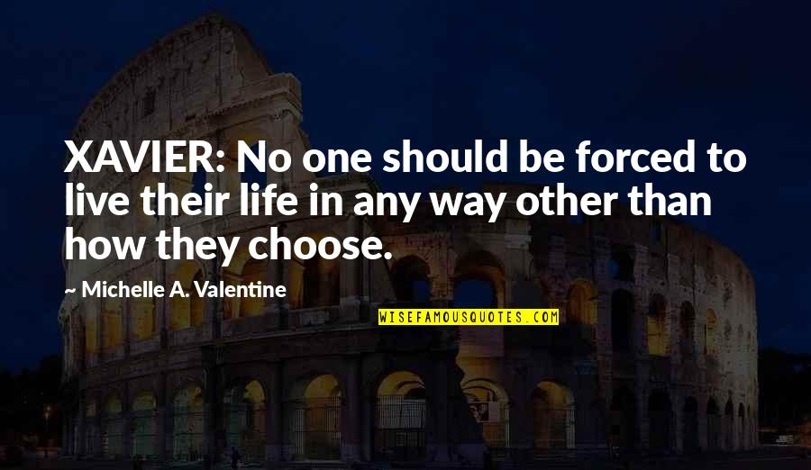 Choose Your Own Way Quotes By Michelle A. Valentine: XAVIER: No one should be forced to live