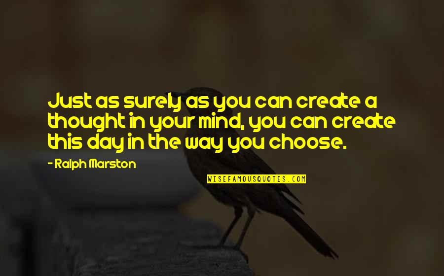 Choose Your Own Way Quotes By Ralph Marston: Just as surely as you can create a