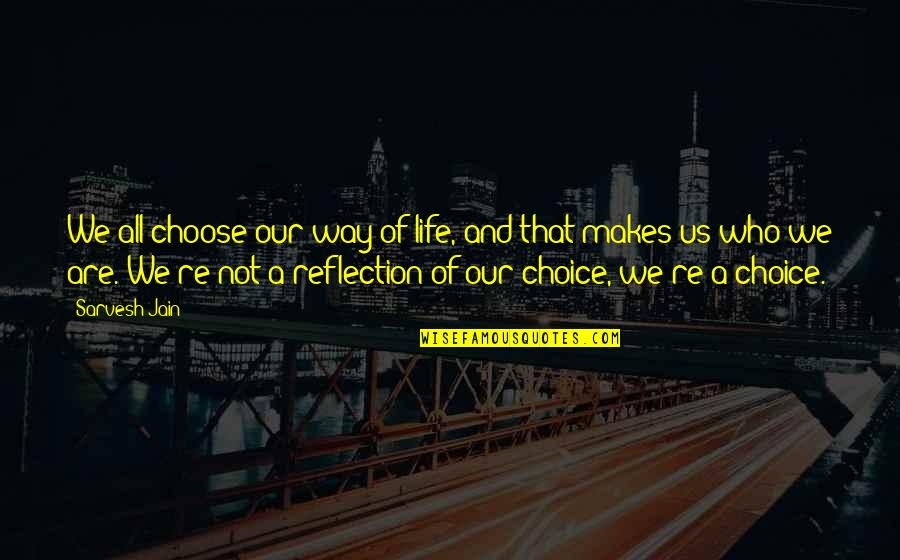 Choose Your Own Way Quotes By Sarvesh Jain: We all choose our way of life, and