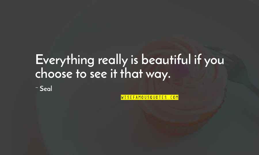 Choose Your Own Way Quotes By Seal: Everything really is beautiful if you choose to