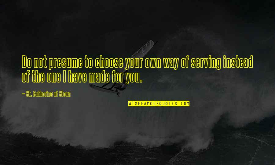 Choose Your Own Way Quotes By St. Catherine Of Siena: Do not presume to choose your own way