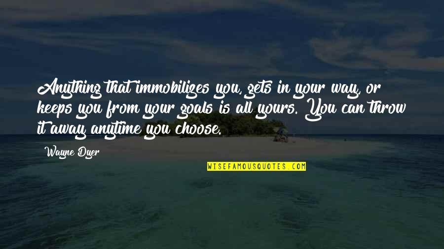 Choose Your Own Way Quotes By Wayne Dyer: Anything that immobilizes you, gets in your way,