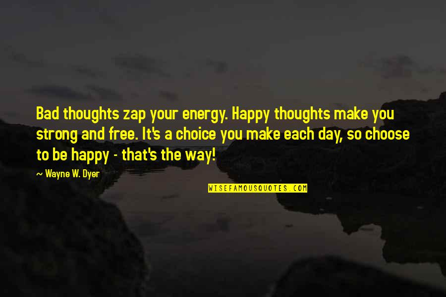 Choose Your Own Way Quotes By Wayne W. Dyer: Bad thoughts zap your energy. Happy thoughts make