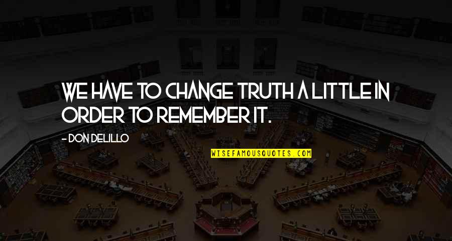 Choosing To Live Life Quotes By Don DeLillo: We have to change truth a little in