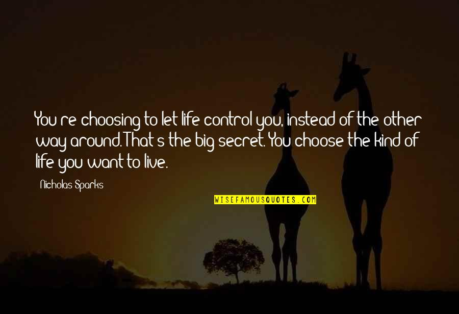 Choosing To Live Life Quotes By Nicholas Sparks: You're choosing to let life control you, instead