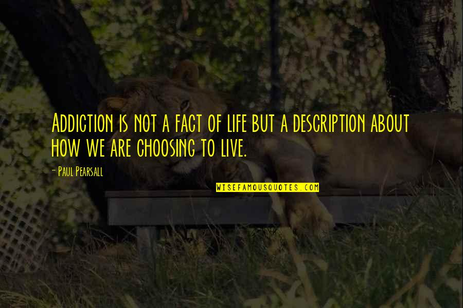 Choosing To Live Life Quotes By Paul Pearsall: Addiction is not a fact of life but