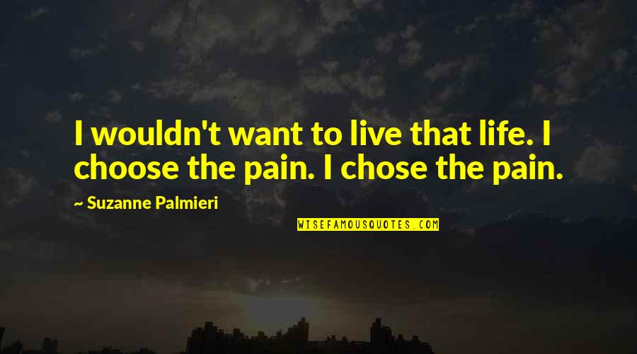 Choosing To Live Life Quotes By Suzanne Palmieri: I wouldn't want to live that life. I