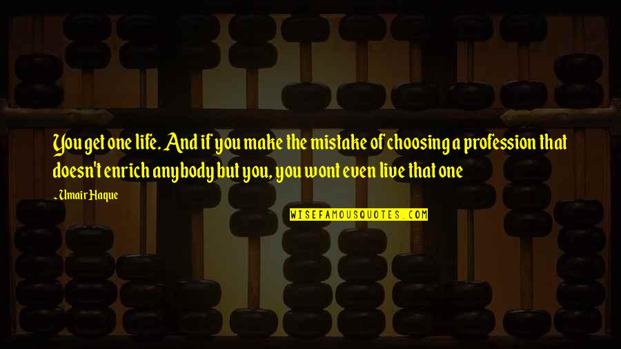 Choosing To Live Life Quotes By Umair Haque: You get one life. And if you make