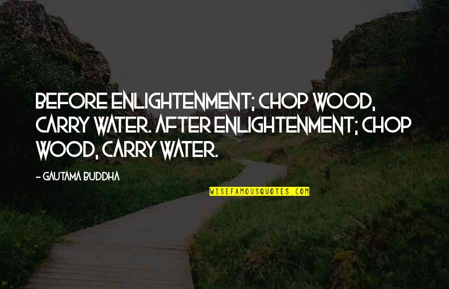 Chop Wood Quotes By Gautama Buddha: Before enlightenment; chop wood, carry water. After enlightenment;