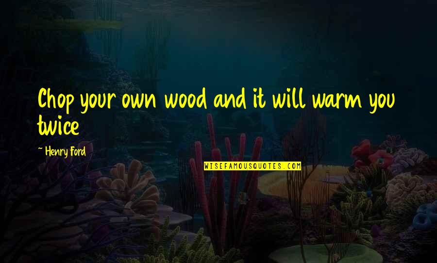 Chop Wood Quotes By Henry Ford: Chop your own wood and it will warm