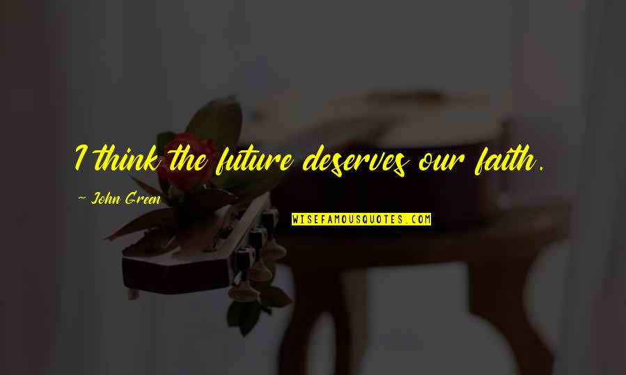 Chop Wood Quotes By John Green: I think the future deserves our faith.