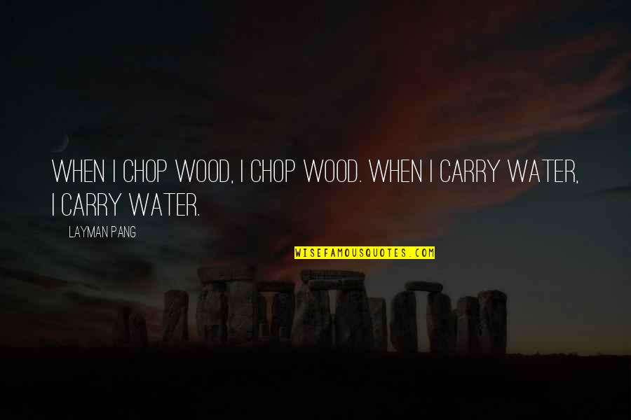 Chop Wood Quotes By Layman Pang: When I chop wood, I chop wood. When