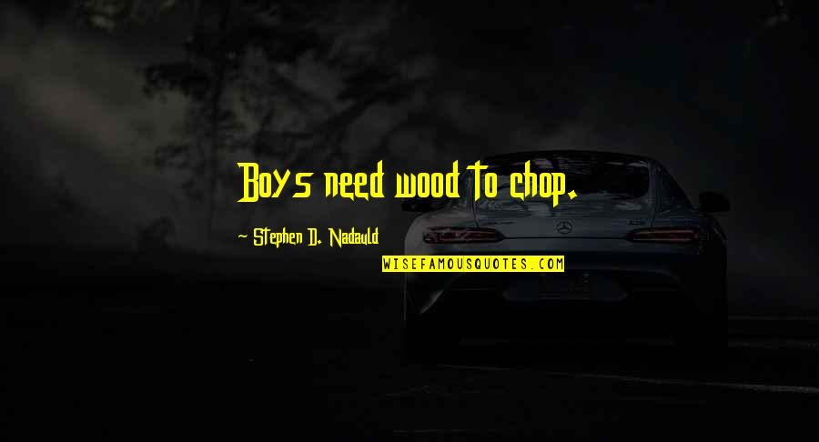 Chop Wood Quotes By Stephen D. Nadauld: Boys need wood to chop.
