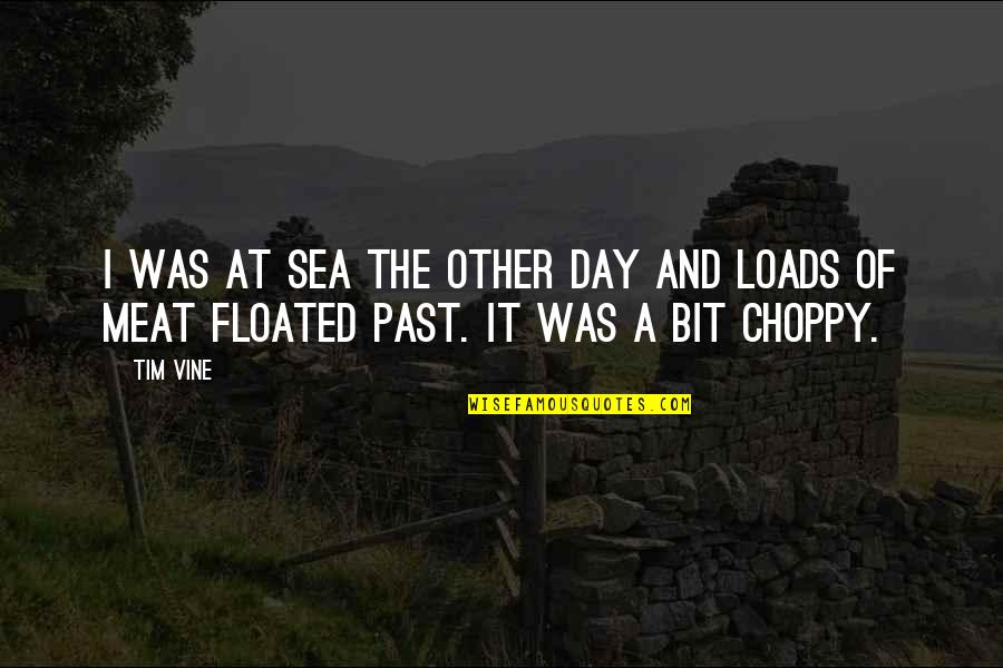 Choppy Quotes By Tim Vine: I was at sea the other day and