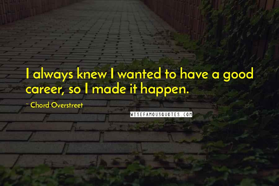 Chord Overstreet quotes: I always knew I wanted to have a good career, so I made it happen.