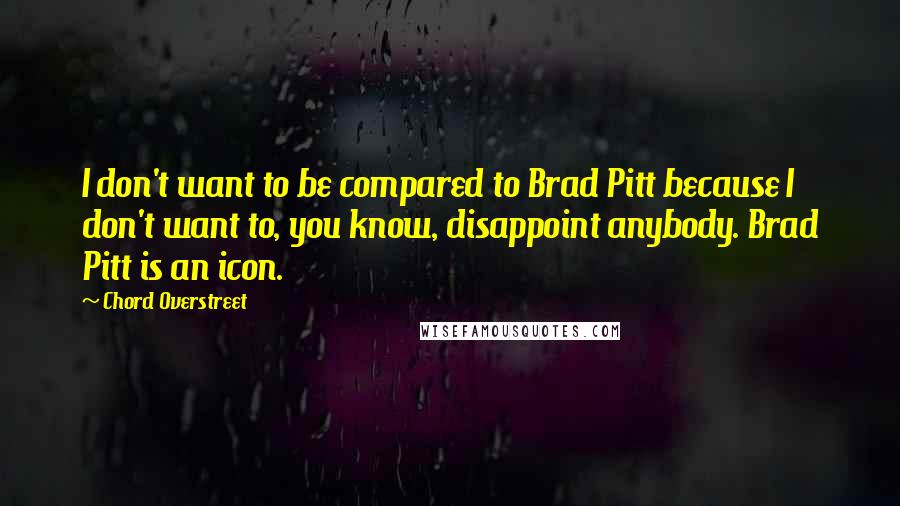 Chord Overstreet quotes: I don't want to be compared to Brad Pitt because I don't want to, you know, disappoint anybody. Brad Pitt is an icon.