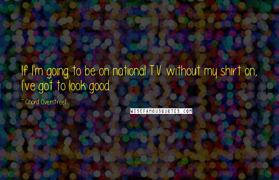 Chord Overstreet quotes: If I'm going to be on national T.V. without my shirt on, I've got to look good.
