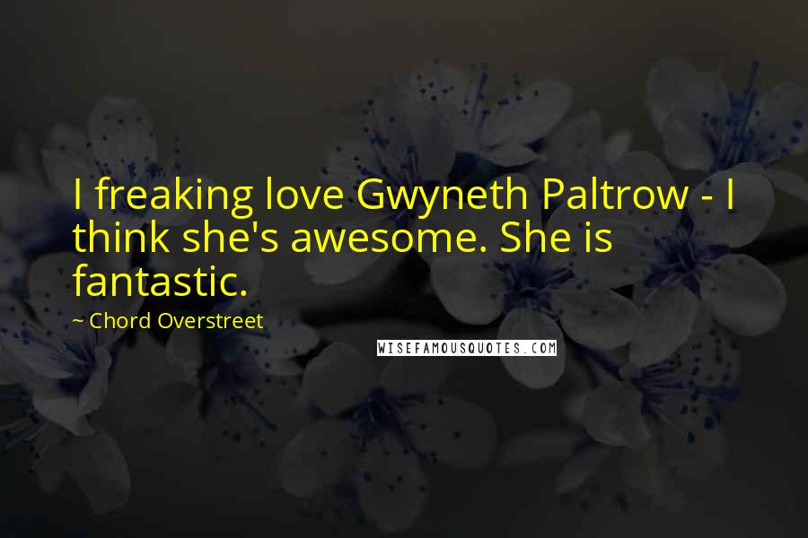 Chord Overstreet quotes: I freaking love Gwyneth Paltrow - I think she's awesome. She is fantastic.
