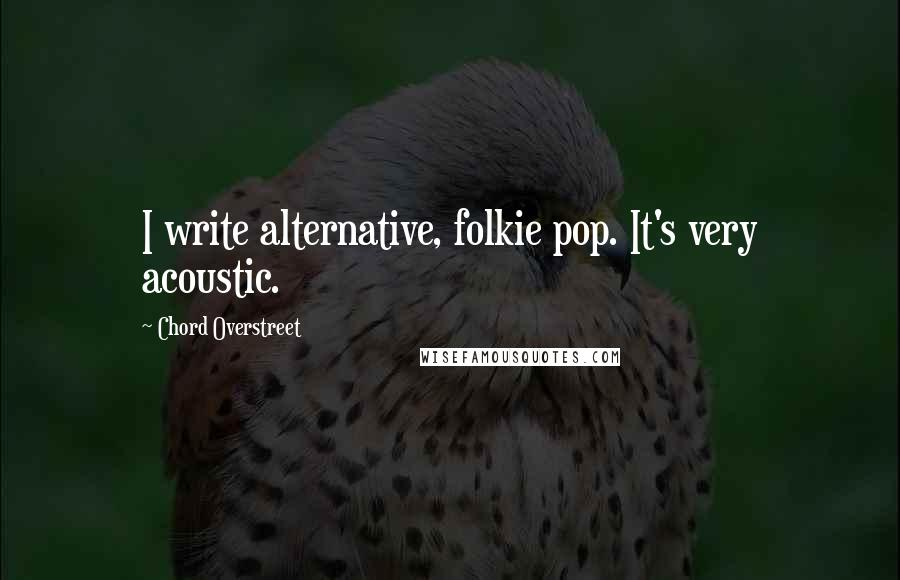 Chord Overstreet quotes: I write alternative, folkie pop. It's very acoustic.