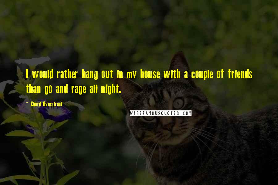 Chord Overstreet quotes: I would rather hang out in my house with a couple of friends than go and rage all night.