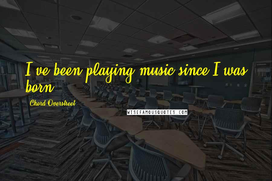 Chord Overstreet quotes: I've been playing music since I was born.
