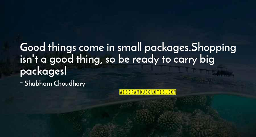 Choudhary Quotes By Shubham Choudhary: Good things come in small packages.Shopping isn't a