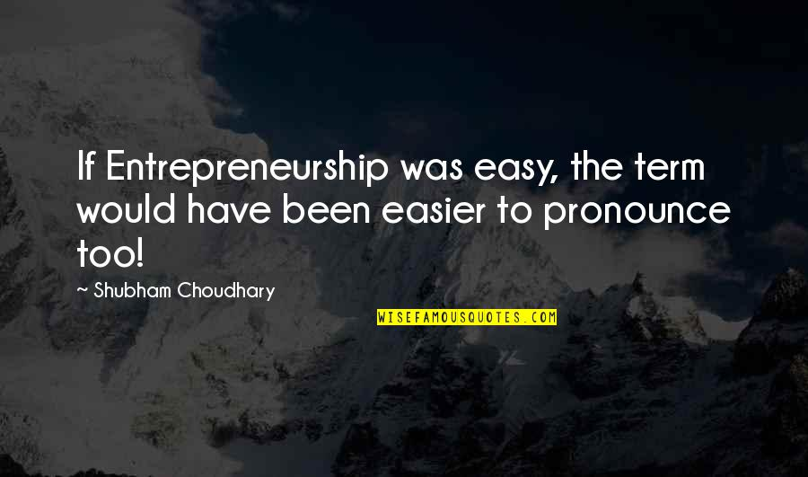 Choudhary Quotes By Shubham Choudhary: If Entrepreneurship was easy, the term would have