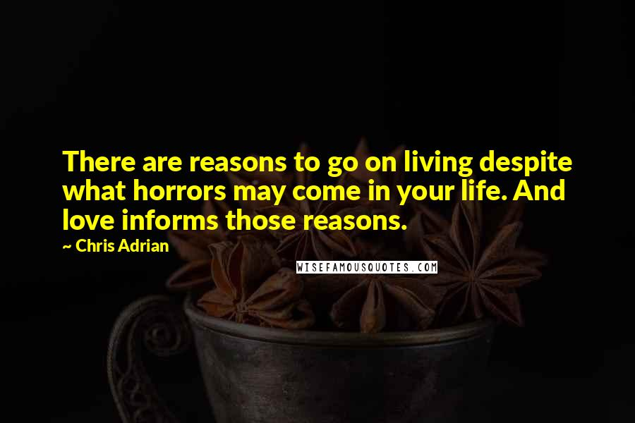 Chris Adrian quotes: There are reasons to go on living despite what horrors may come in your life. And love informs those reasons.