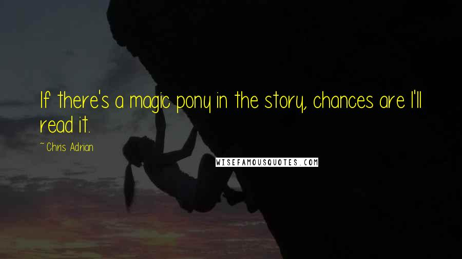 Chris Adrian quotes: If there's a magic pony in the story, chances are I'll read it.