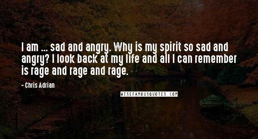 Chris Adrian quotes: I am ... sad and angry. Why is my spirit so sad and angry? I look back at my life and all I can remember is rage and rage and