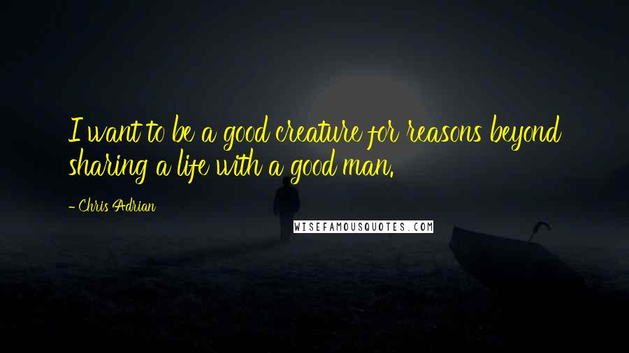 Chris Adrian quotes: I want to be a good creature for reasons beyond sharing a life with a good man.