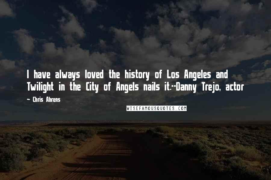 Chris Ahrens quotes: I have always loved the history of Los Angeles and Twilight in the City of Angels nails it.--Danny Trejo, actor