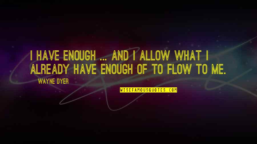 Chris And Cathy Quotes By Wayne Dyer: I have enough ... and I allow what