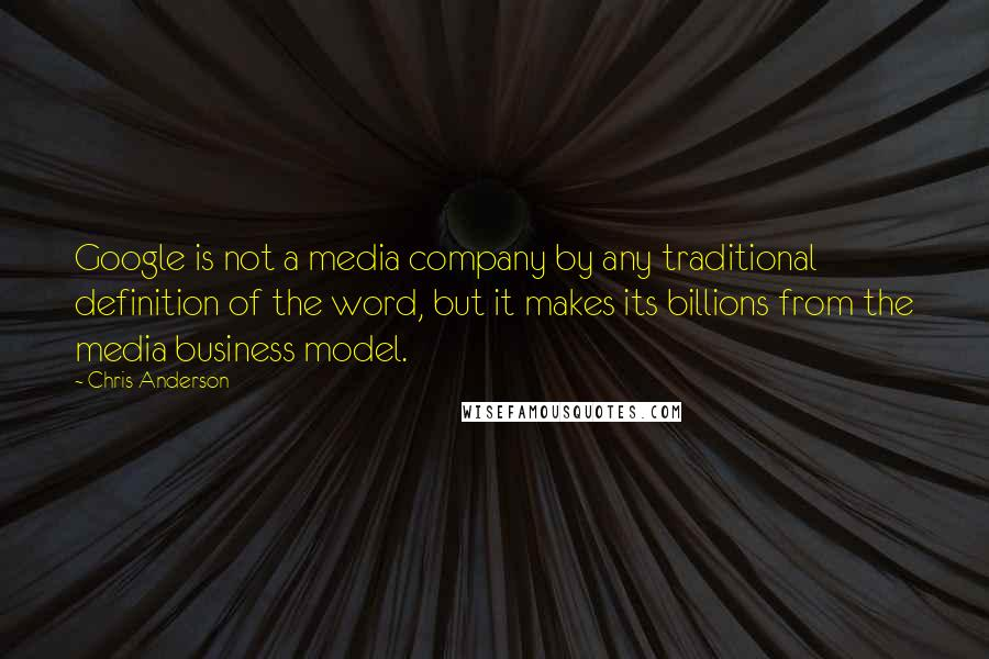 Chris Anderson quotes: Google is not a media company by any traditional definition of the word, but it makes its billions from the media business model.
