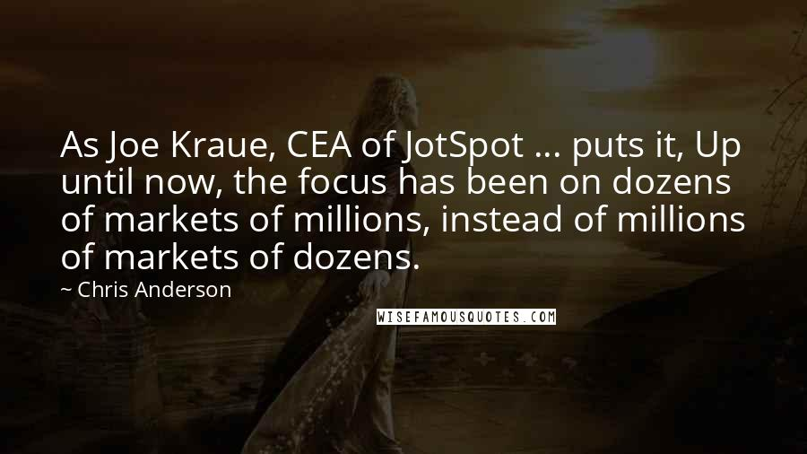 Chris Anderson quotes: As Joe Kraue, CEA of JotSpot ... puts it, Up until now, the focus has been on dozens of markets of millions, instead of millions of markets of dozens.