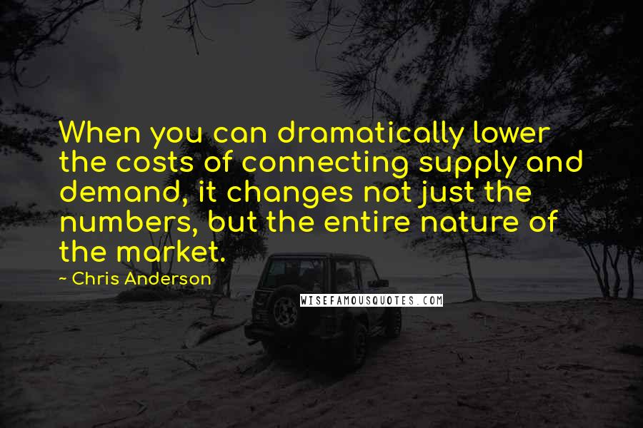Chris Anderson quotes: When you can dramatically lower the costs of connecting supply and demand, it changes not just the numbers, but the entire nature of the market.