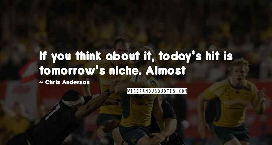 Chris Anderson quotes: If you think about it, today's hit is tomorrow's niche. Almost