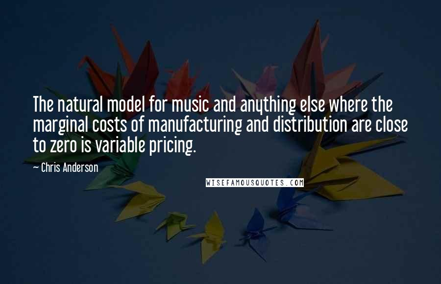 Chris Anderson quotes: The natural model for music and anything else where the marginal costs of manufacturing and distribution are close to zero is variable pricing.