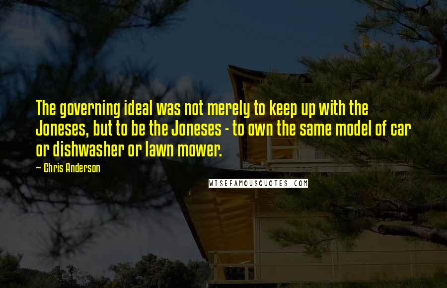 Chris Anderson quotes: The governing ideal was not merely to keep up with the Joneses, but to be the Joneses - to own the same model of car or dishwasher or lawn mower.