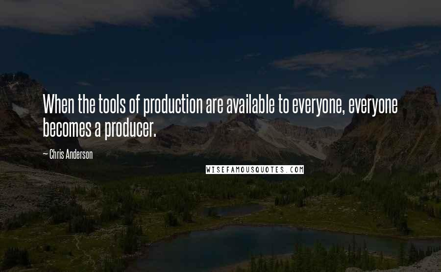 Chris Anderson quotes: When the tools of production are available to everyone, everyone becomes a producer.
