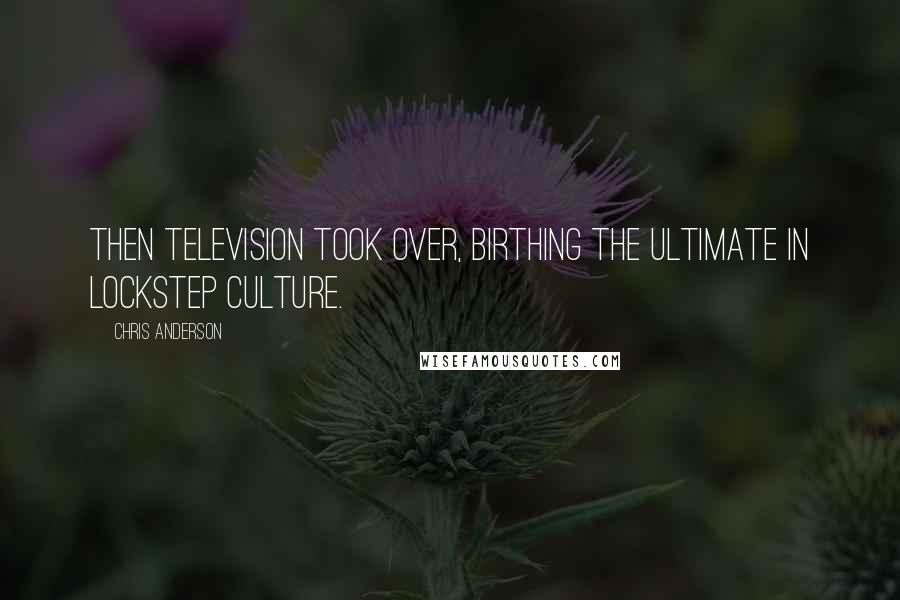 Chris Anderson quotes: Then television took over, birthing the ultimate in lockstep culture.