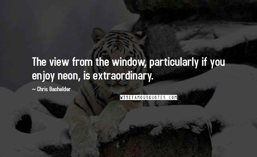 Chris Bachelder quotes: The view from the window, particularly if you enjoy neon, is extraordinary.