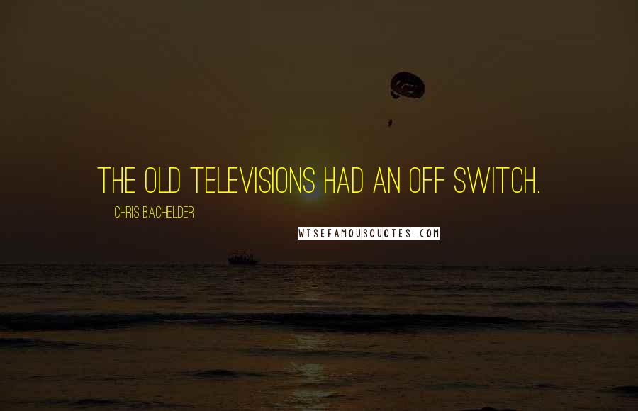 Chris Bachelder quotes: The old Televisions had an off switch.