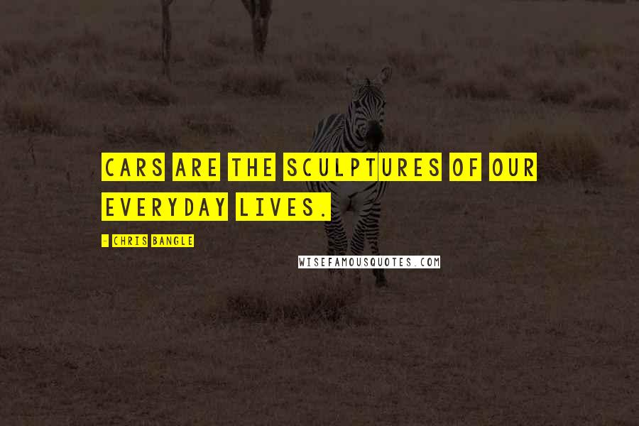 Chris Bangle quotes: Cars are the sculptures of our everyday lives.