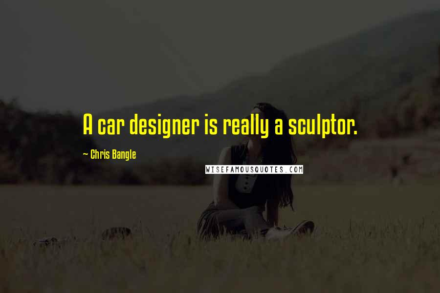 Chris Bangle quotes: A car designer is really a sculptor.