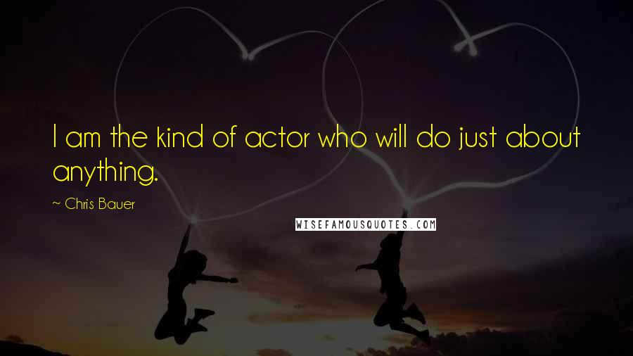 Chris Bauer quotes: I am the kind of actor who will do just about anything.