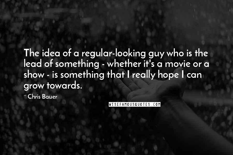 Chris Bauer quotes: The idea of a regular-looking guy who is the lead of something - whether it's a movie or a show - is something that I really hope I can grow