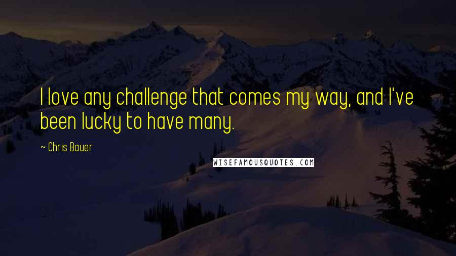Chris Bauer quotes: I love any challenge that comes my way, and I've been lucky to have many.